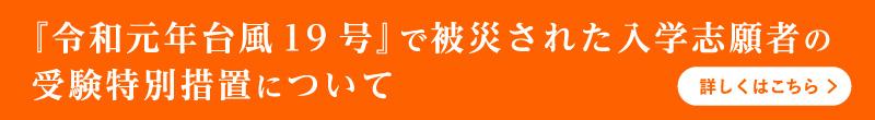 『令和元年台風19号』で被災された入学志願者の受験特別措置について 詳しくはこちら