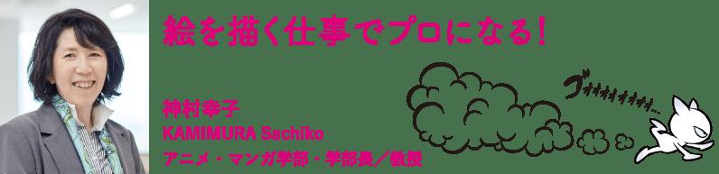 絵を描く仕事でプロになる! 神村幸子 アニメ・マンガ学部・学部長/教授