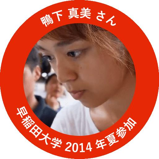 鴨下 真美 さん: 早稲田大学 2014年夏参加