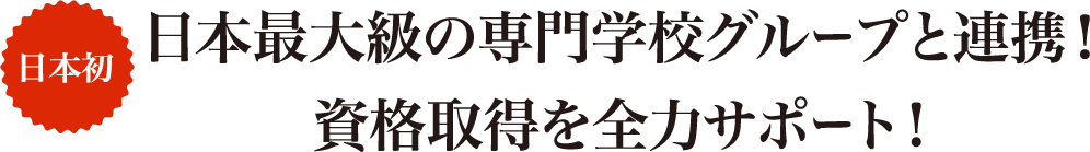 日本初 日本最大級の専門学校グループと連携!資格取得を全力サポート!