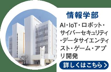 情報学部 / AI・IoT・ロボット・サイバーセキュリティ・データサイエンティスト・ゲーム・アプリ開発