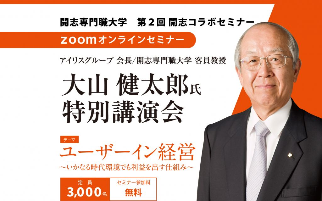 開志専門職大学 第2回開志コラボセミナー zoomオンラインセミナー 大山健太郎氏特別講演会 ユーザーイン経営 定員3,000名 セミナー参加料無料